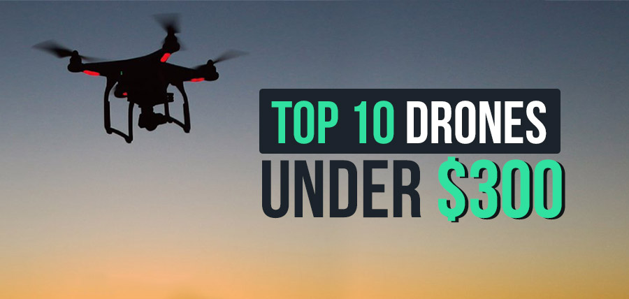 TOP 10 DRONES YOU CAN BUY FOR LESS THAN $300 [2020]